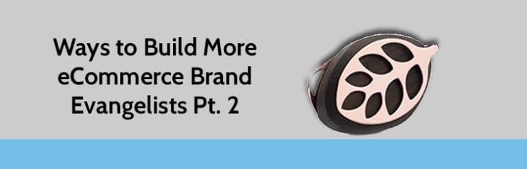 Ways to Build More eCommerce Brand Evangelists Pt. 2.