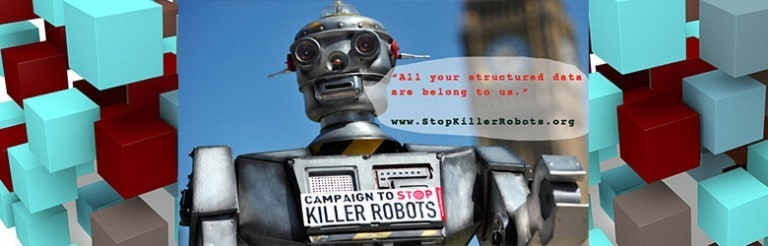 """A photograph of a robot wearing a sign with text: Campaign to stop killer robots. An illustrated conversation bubble with text: All your structured data are belong to us."""" www.stopkillerrobots.org."""