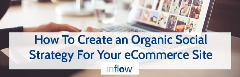 How to Create an Organic Social Strategy for Your eCommerce Site. Logo: Inflow.