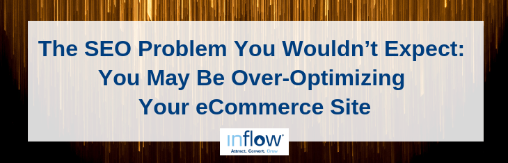 The S E O Problem You Wouldn't Expect: You May Be Over-Optimizing Your eCommerce Site. Logo: Inflow. Attract. Convert. Grow.