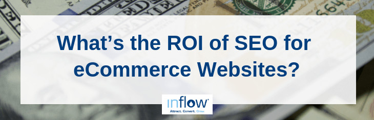 What's the R O I of S E O for eCommerce Websites? Logo: Inflow. Attract. Convert. Grow.