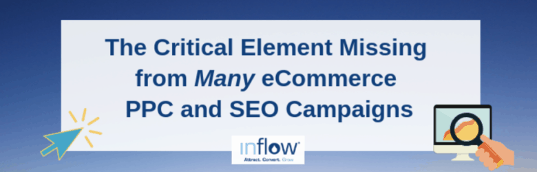 The Critical Element Missing from Many eCommerce PPC and SEO Campaigns