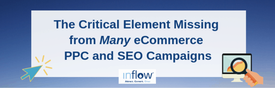 The Critical Element Missing from Many eCommerce P P C and S E O Campaigns. Logo: Inflow. Attract. Convert. Grow.