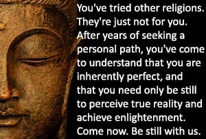 An illustration of a Buddha statue with the text: You've tried other religions. They're just not for you. After years of seeking a personal path, you've come to understand that you are inherently perfect, and that you need only be still to perceive true reality  and achieve enlightenment. Come now. Be still with us.