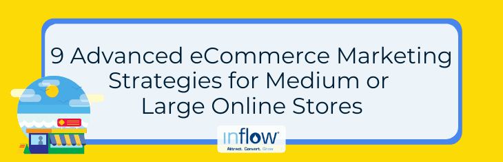 9 Advanced eCommerce Marketing Strategies for Medium or Large Online Stores. Logo: Inflow. Attract. Convert. Grow.
