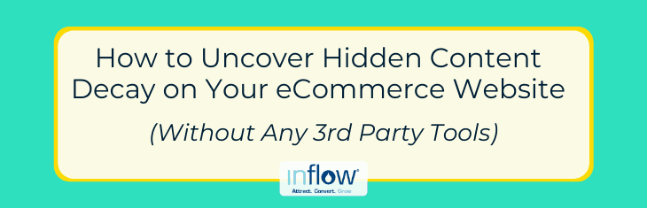 How to Uncover Hidden Content Decay on Your eCommerce Website (Without Any 3rd Party Tools). Logo: Inflow. Attract. Convert. Grow.