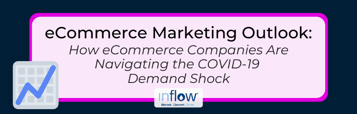 eCommerce Marketing Outlook: How eCommerce Companies Are Navigating the COVID-19 Demand Shock. Logo: Inflow. Attract. Convert. Grow.