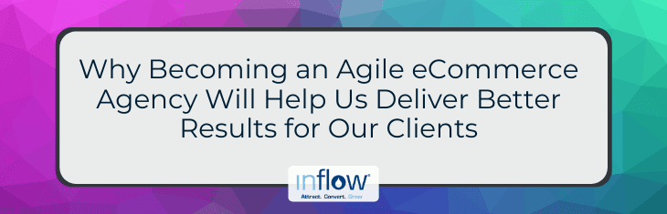 Why Becoming an Agile eCommerce Agency Will Help Us Deliver Better Results for Our Clients