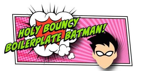 Holy Bouncy Boilerplate Batman!
